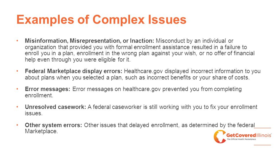Examples of Complex Issues Misinformation, Misrepresentation, or Inaction: Misconduct by an individual or organization that provided you with formal enrollment assistance resulted in a failure to enroll you in a plan, enrollment in the wrong plan against your wish, or no offer of financial help even through you were eligible for it.
