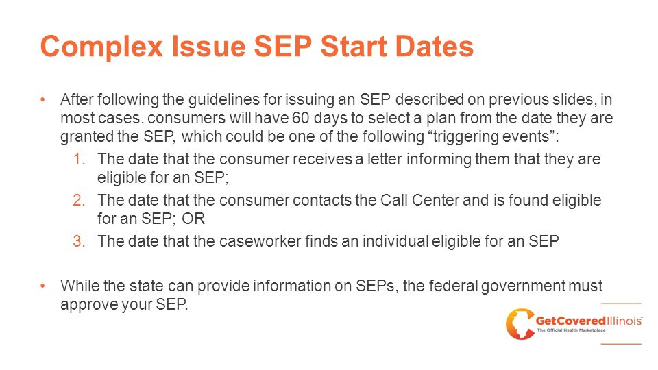 Complex Issue SEP Start Dates After following the guidelines for issuing an SEP described on previous slides, in most cases, consumers will have 60 days to select a plan from the date they are granted the SEP, which could be one of the following triggering events : 1.The date that the consumer receives a letter informing them that they are eligible for an SEP; 2.The date that the consumer contacts the Call Center and is found eligible for an SEP; OR 3.The date that the caseworker finds an individual eligible for an SEP While the state can provide information on SEPs, the federal government must approve your SEP.