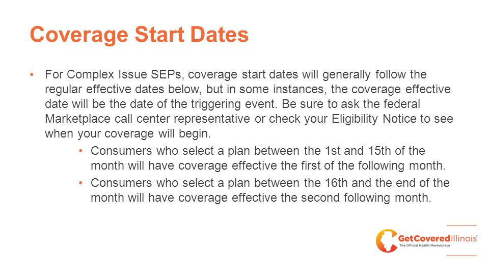 Coverage Start Dates For Complex Issue SEPs, coverage start dates will generally follow the regular effective dates below, but in some instances, the coverage effective date will be the date of the triggering event.