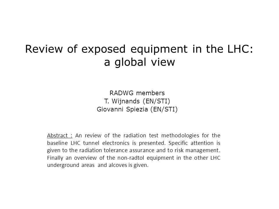 Setting (1998-1999) Experiments : PH/MIC as the 'driving force' for awareness at CERN – Radhardness recognized as a major issue for LHC detectors – Early decision to design radhard electronics for LHC (radhard by design) Machine : Radiation Damage treated with some skepticism Reasoning in terms of radiation dose Expected radiation dose in tunnel was very low Startup LHC foreseen for 2003 – Electronics in tunnel under magnets and in RRs/UJ etc.