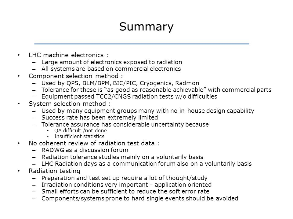 Summary LHC machine electronics : – Large amount of electronics exposed to radiation – All systems are based on commercial electronics Component selection method : – Used by QPS, BLM/BPM, BIC/PIC, Cryogenics, Radmon – Tolerance for these is as good as reasonable achievable with commercial parts – Equipment passed TCC2/CNGS radiation tests w/o difficulties System selection method : – Used by many equipment groups many with no in-house design capability – Success rate has been extremely limited – Tolerance assurance has considerable uncertainty because QA difficult /not done Insufficient statistics No coherent review of radiation test data : – RADWG as a discussion forum – Radiation tolerance studies mainly on a voluntarily basis – LHC Radiation days as a communication forum also on a voluntarily basis Radiation testing – Preparation and test set up require a lot of thought/study – Irradiation conditions very important – application oriented – Small efforts can be sufficient to reduce the soft error rate – Components/systems prone to hard single events should be avoided