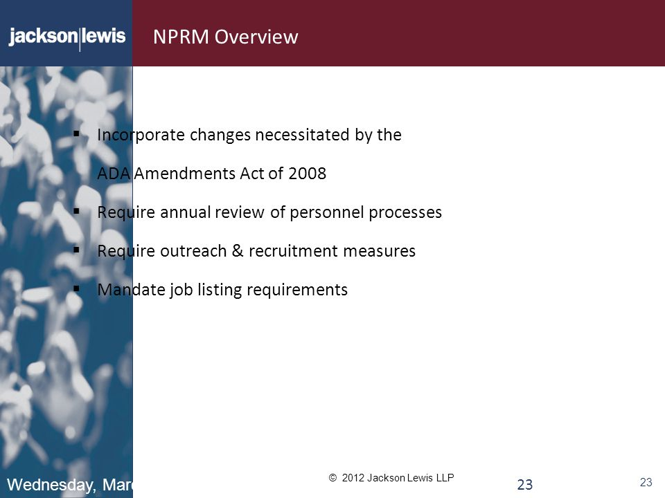 © 2012 Jackson Lewis LLP 23 NPRM Overview  Incorporate changes necessitated by the ADA Amendments Act of 2008  Require annual review of personnel processes  Require outreach & recruitment measures  Mandate job listing requirements Wednesday, March 7, 2012 23
