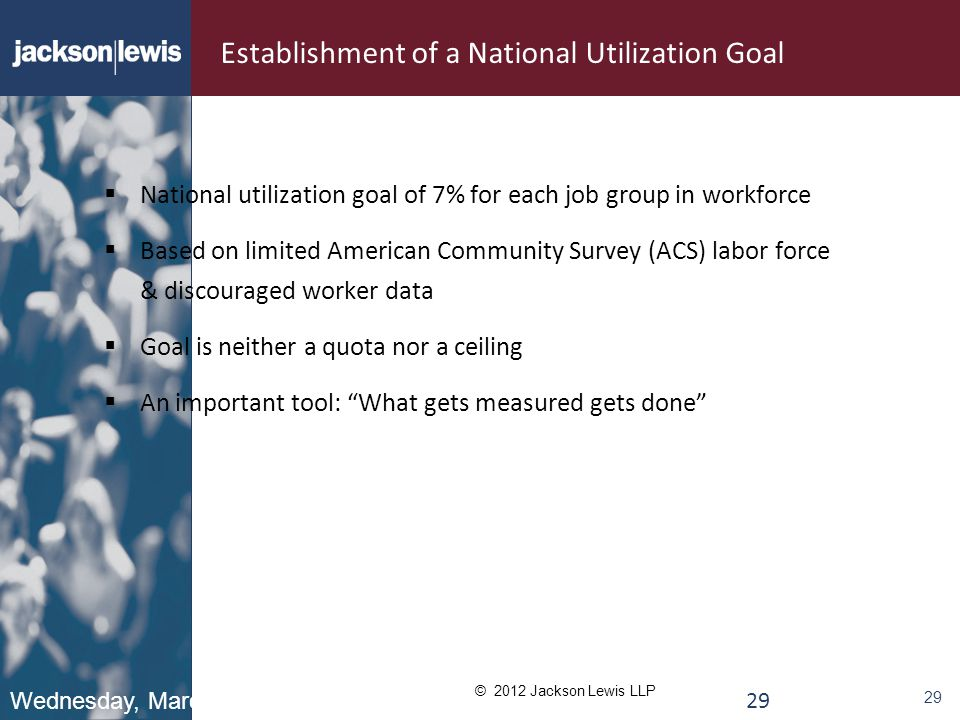 © 2012 Jackson Lewis LLP 29 Establishment of a National Utilization Goal  National utilization goal of 7% for each job group in workforce  Based on limited American Community Survey (ACS) labor force & discouraged worker data  Goal is neither a quota nor a ceiling  An important tool: What gets measured gets done Wednesday, March 7, 2012 29