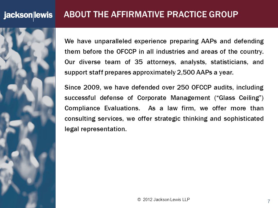 © 2012 Jackson Lewis LLP 7 ABOUT THE AFFIRMATIVE PRACTICE GROUP We have unparalleled experience preparing AAPs and defending them before the OFCCP in all industries and areas of the country.