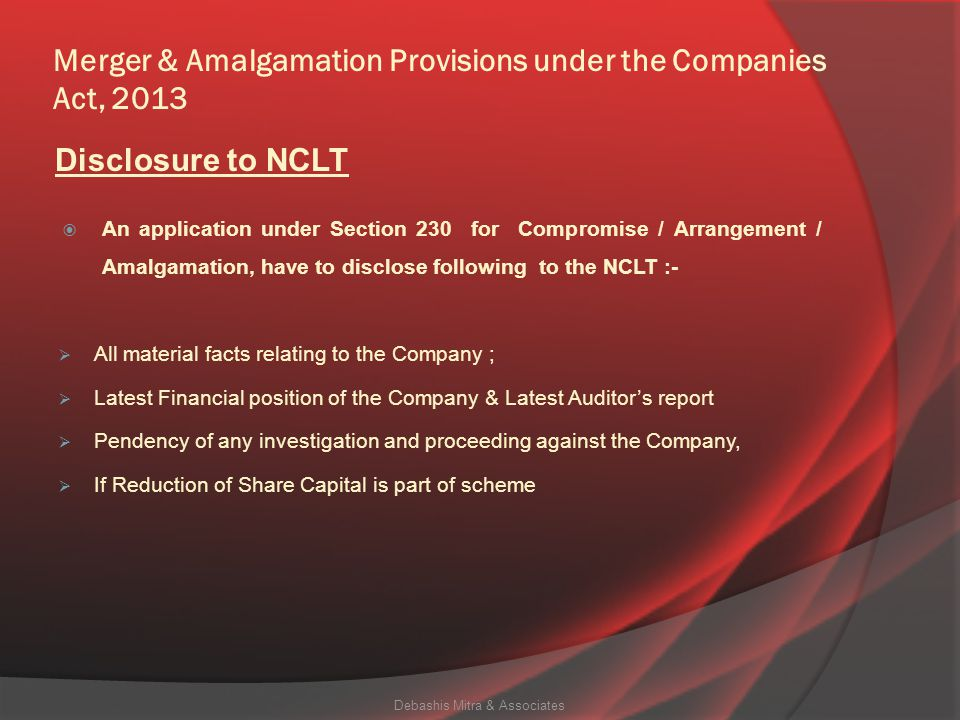 Merger & Amalgamation Provisions under the Companies Act, 2013  An application under Section 230 for Compromise / Arrangement / Amalgamation, have to disclose following to the NCLT :-  All material facts relating to the Company ;  Latest Financial position of the Company & Latest Auditor's report  Pendency of any investigation and proceeding against the Company,  If Reduction of Share Capital is part of scheme Debashis Mitra & Associates Disclosure to NCLT