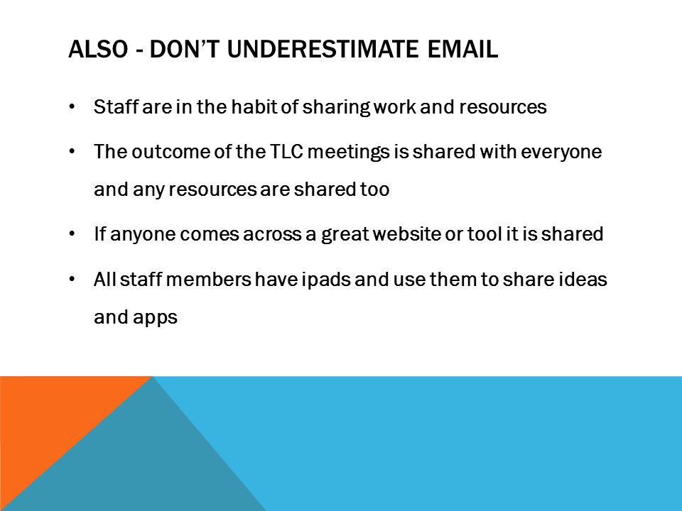 ALSO - DON'T UNDERESTIMATE EMAIL Staff are in the habit of sharing work and resources The outcome of the TLC meetings is shared with everyone and any resources are shared too If anyone comes across a great website or tool it is shared All staff members have ipads and use them to share ideas and apps