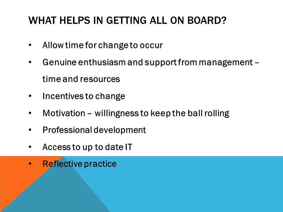 WHAT HELPS IN GETTING ALL ON BOARD? Allow time for change to occur Genuine enthusiasm and support from management – time and resources Incentives to c
