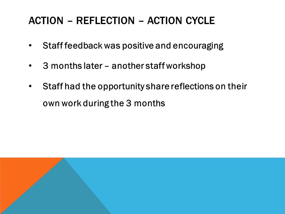 ACTION – REFLECTION – ACTION CYCLE Staff feedback was positive and encouraging 3 months later – another staff workshop Staff had the opportunity share reflections on their own work during the 3 months