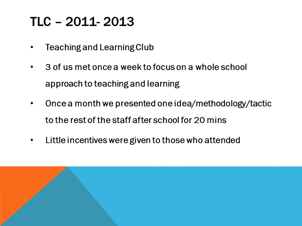 TLC – 2011- 2013 Teaching and Learning Club 3 of us met once a week to focus on a whole school approach to teaching and learning Once a month we presented one idea/methodology/tactic to the rest of the staff after school for 20 mins Little incentives were given to those who attended