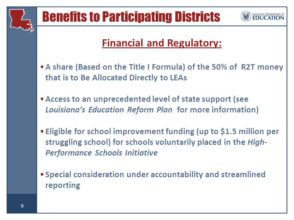9 Financial and Regulatory: A share (Based on the Title I Formula) of the 50% of R2T money that is to Be Allocated Directly to LEAs Access to an unprecedented level of state support (see Louisiana's Education Reform Plan for more information) Eligible for school improvement funding (up to $1.5 million per struggling school) for schools voluntarily placed in the High- Performance Schools Initiative Special consideration under accountability and streamlined reporting Benefits to Participating Districts