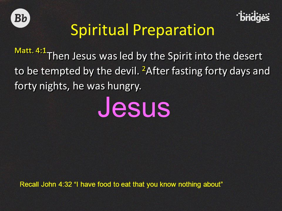 Matt. 4:1 Then Jesus was led by the Spirit into the desert to be tempted by the devil. 2 After fasting forty days and forty nights, he was hungry. Spi