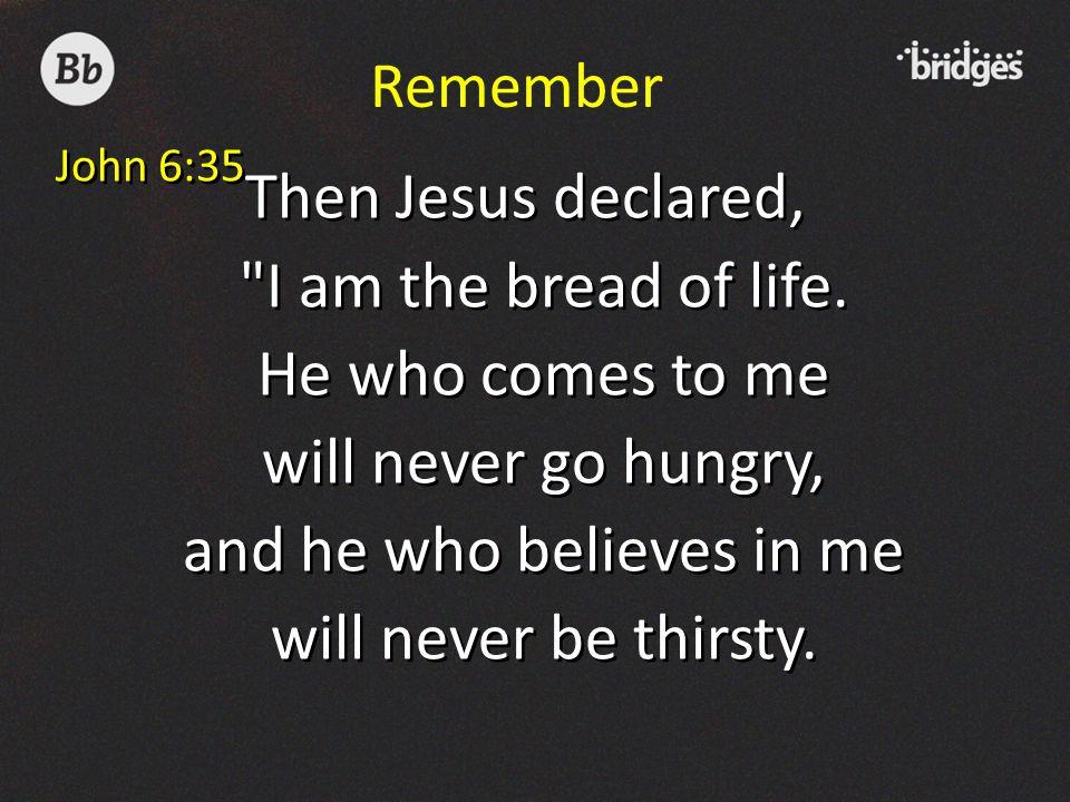 Remember John 6:35 Then Jesus declared,