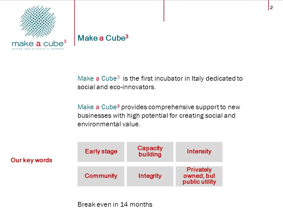 2 Make a Cube 3 Make a Cube 3 is the first incubator in Italy dedicated to social and eco-innovators. Make a Cube³ provides comprehensive support to n