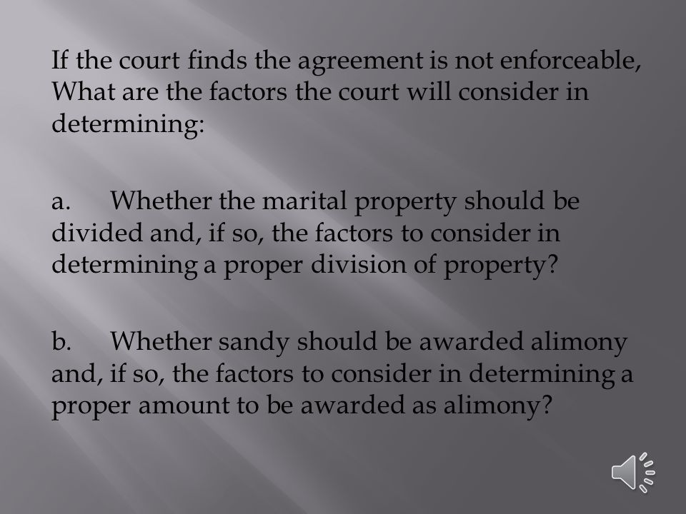 If the court finds the agreement is not enforceable, What are the factors the court will consider in determining: a.Whether the marital property should be divided and, if so, the factors to consider in determining a proper division of property.