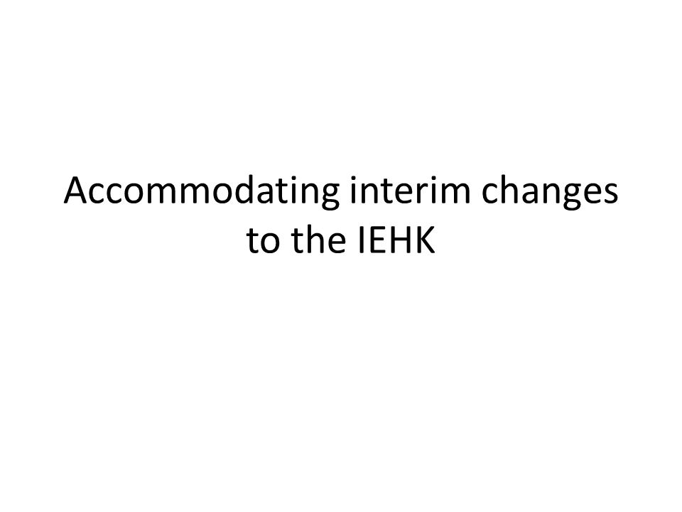 IEHK 2011 IEHK has been revised on average every 5 years Process is proposed to accommodate interim updates, especially to recognize changes in treatment guidelines or unavailability of products