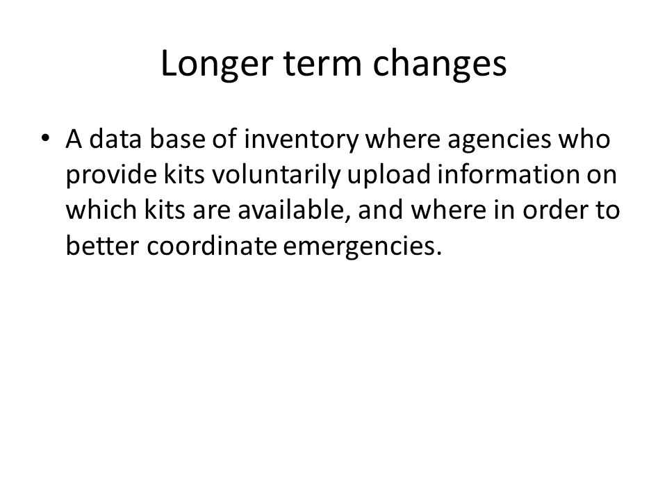 Longer term changes A data base of inventory where agencies who provide kits voluntarily upload information on which kits are available, and where in order to better coordinate emergencies.