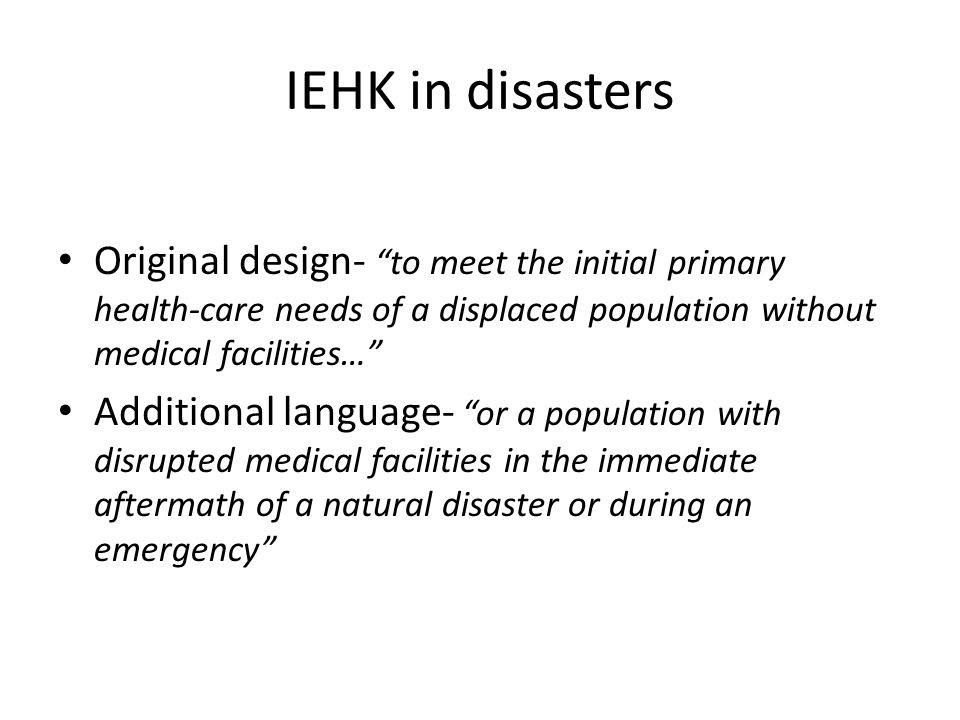 IEHK in disasters Original design- to meet the initial primary health-care needs of a displaced population without medical facilities… Additional language- or a population with disrupted medical facilities in the immediate aftermath of a natural disaster or during an emergency