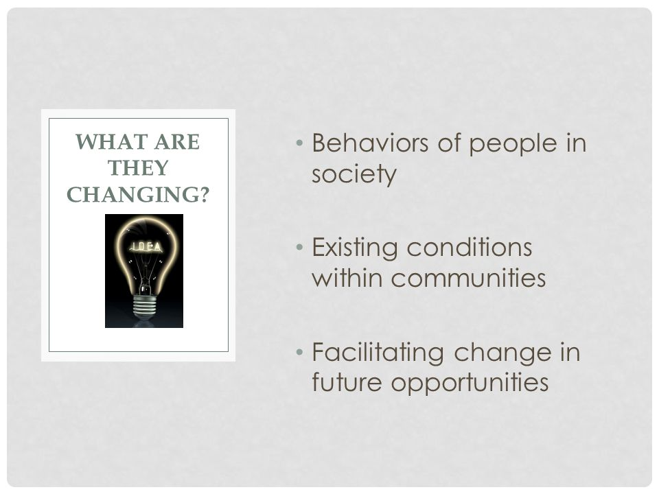 Behaviors of people in society Existing conditions within communities Facilitating change in future opportunities WHAT ARE THEY CHANGING