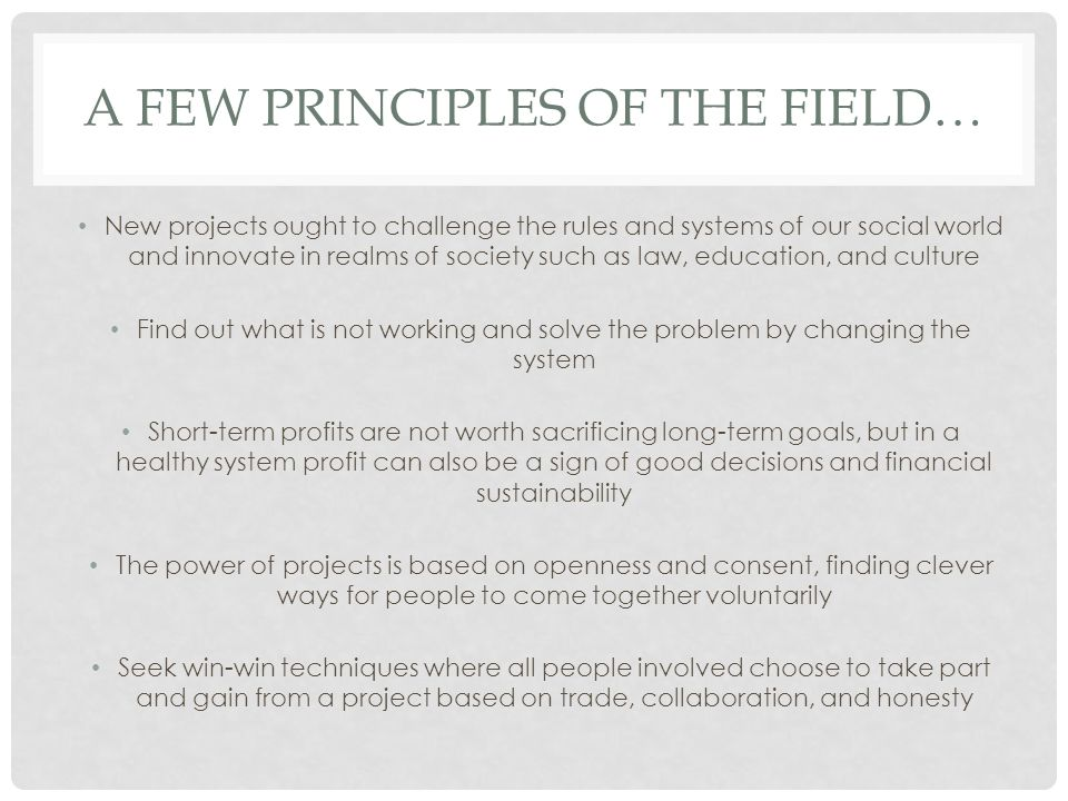 A FEW PRINCIPLES OF THE FIELD… New projects ought to challenge the rules and systems of our social world and innovate in realms of society such as law, education, and culture Find out what is not working and solve the problem by changing the system Short-term profits are not worth sacrificing long-term goals, but in a healthy system profit can also be a sign of good decisions and financial sustainability The power of projects is based on openness and consent, finding clever ways for people to come together voluntarily Seek win-win techniques where all people involved choose to take part and gain from a project based on trade, collaboration, and honesty