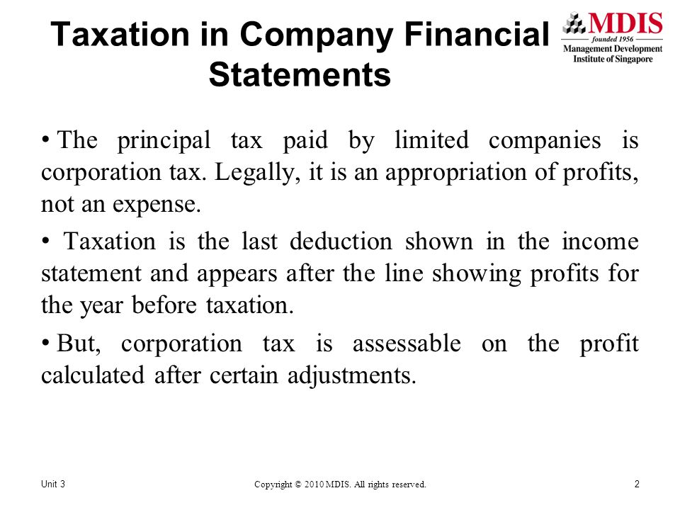 Taxation in Company Financial Statements Unit 3Copyright © 2010 MDIS. All rights reserved.2 The principal tax paid by limited companies is corporation