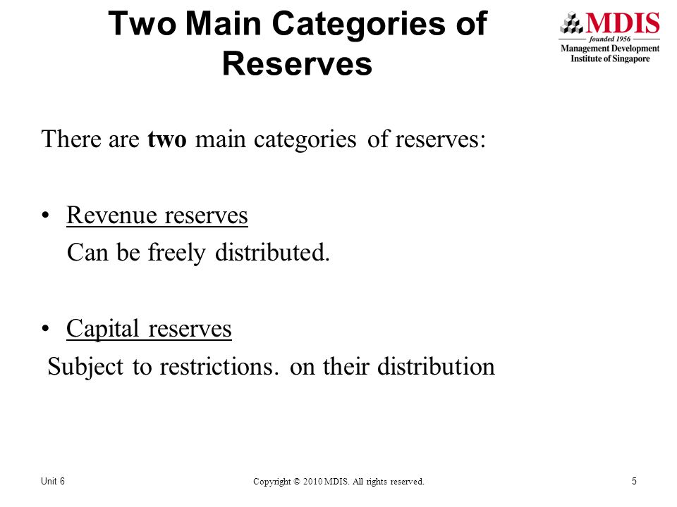 Two Main Categories of Reserves There are two main categories of reserves: Revenue reserves Can be freely distributed. Capital reserves Subject to res