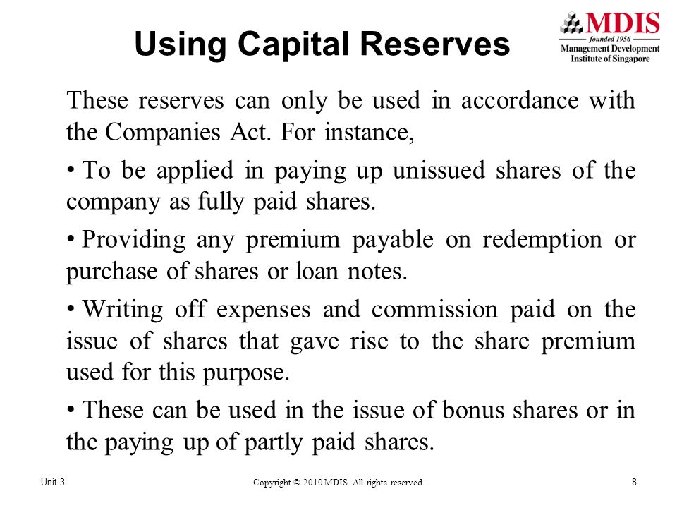 Using Capital Reserves These reserves can only be used in accordance with the Companies Act. For instance, To be applied in paying up unissued shares