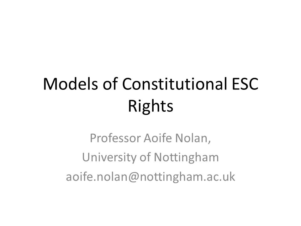 Models of Constitutional ESC Rights Professor Aoife Nolan, University of Nottingham aoife.nolan@nottingham.ac.uk