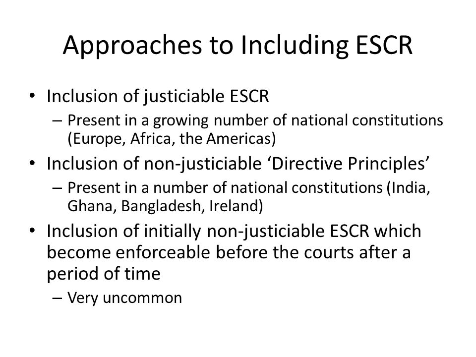 Approaches to Including ESCR Inclusion of justiciable ESCR – Present in a growing number of national constitutions (Europe, Africa, the Americas) Inclusion of non-justiciable 'Directive Principles' – Present in a number of national constitutions (India, Ghana, Bangladesh, Ireland) Inclusion of initially non-justiciable ESCR which become enforceable before the courts after a period of time – Very uncommon