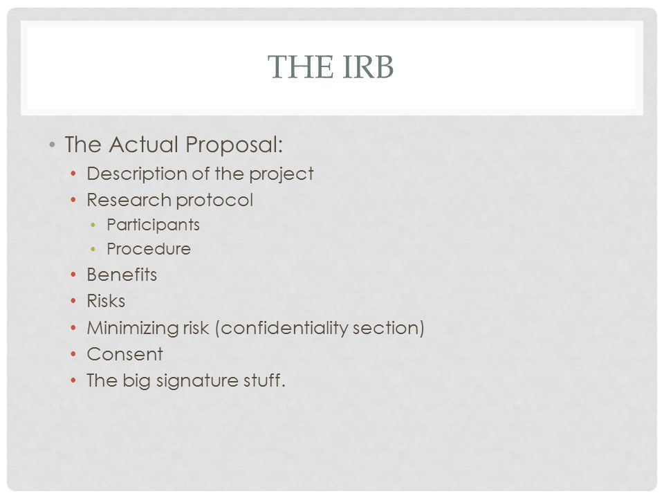THE IRB The Actual Proposal: Description of the project Research protocol Participants Procedure Benefits Risks Minimizing risk (confidentiality secti