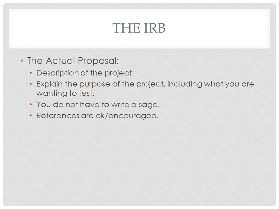 THE IRB The Actual Proposal: Description of the project: Explain the purpose of the project, including what you are wanting to test. You do not have t