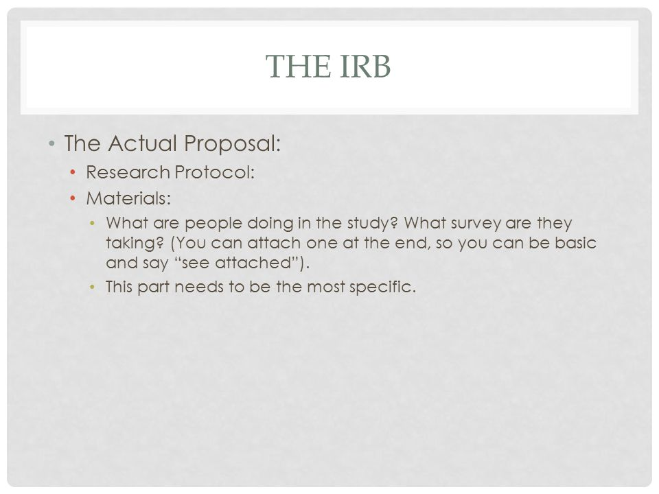 THE IRB The Actual Proposal: Research Protocol: Materials: What are people doing in the study? What survey are they taking? (You can attach one at the