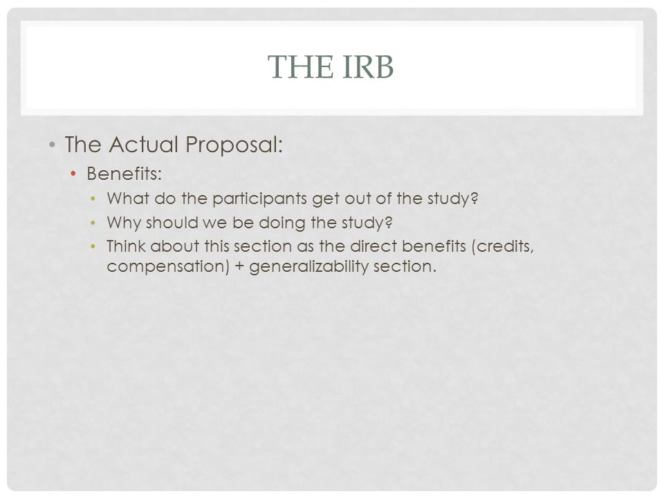 THE IRB The Actual Proposal: Benefits: What do the participants get out of the study.