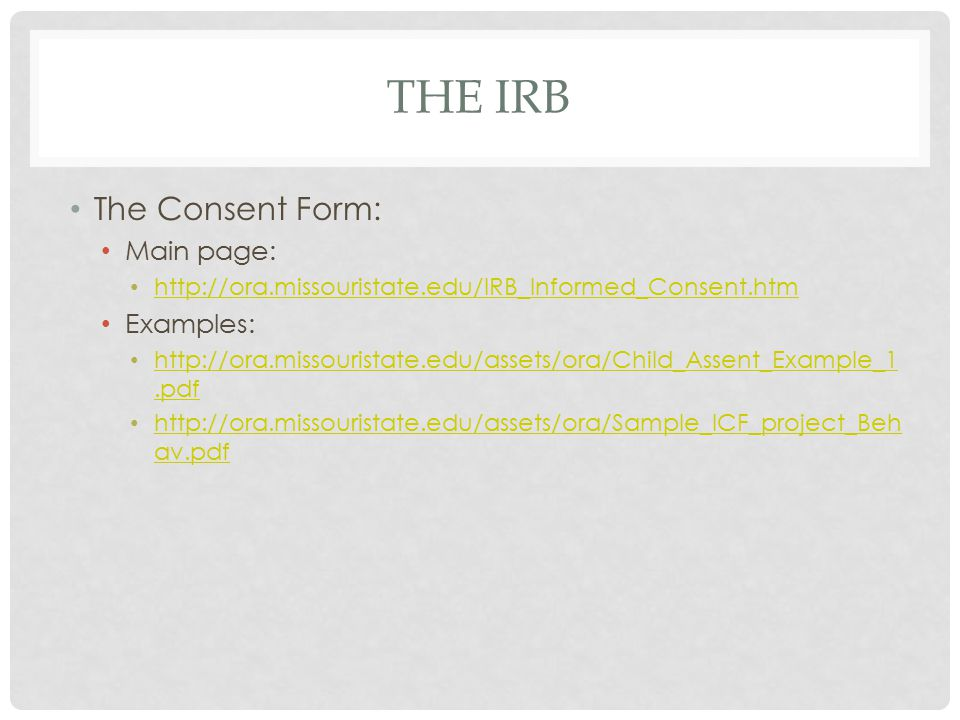 THE IRB The Consent Form: Main page: http://ora.missouristate.edu/IRB_Informed_Consent.htm Examples: http://ora.missouristate.edu/assets/ora/Child_Ass