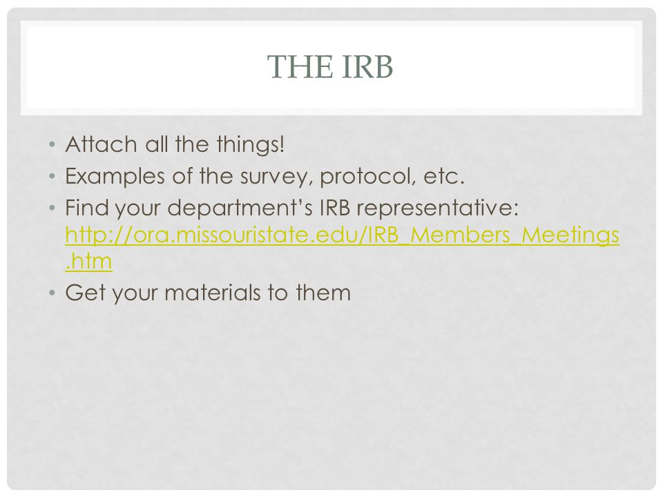 THE IRB Attach all the things! Examples of the survey, protocol, etc. Find your department's IRB representative: http://ora.missouristate.edu/IRB_Memb