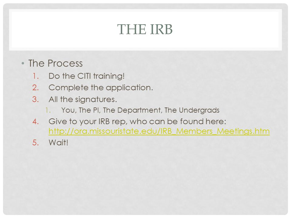 THE IRB The Process 1.Do the CITI training! 2.Complete the application. 3.All the signatures. 1.You, The PI, The Department, The Undergrads 4.Give to