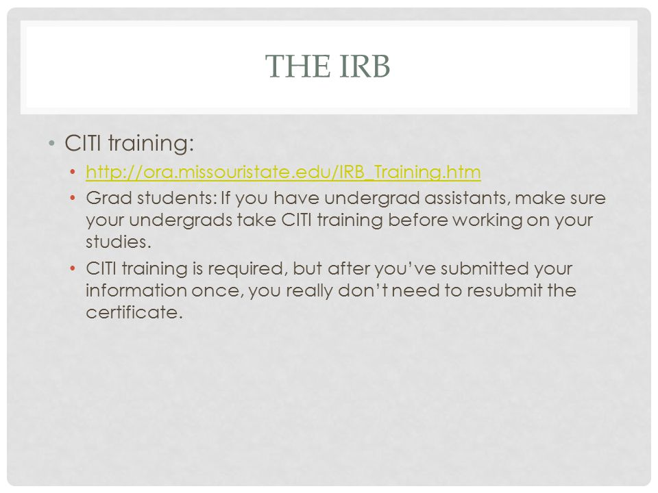 THE IRB CITI training: http://ora.missouristate.edu/IRB_Training.htm Grad students: If you have undergrad assistants, make sure your undergrads take CITI training before working on your studies.