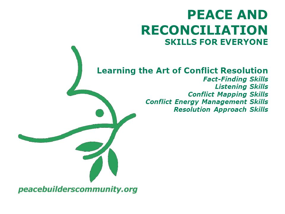 PEACE AND RECONCILIATION SKILLS FOR EVERYONE Learning the Art of Conflict Resolution Fact-Finding Skills Listening Skills Conflict Mapping Skills Conflict Energy Management Skills Resolution Approach Skills