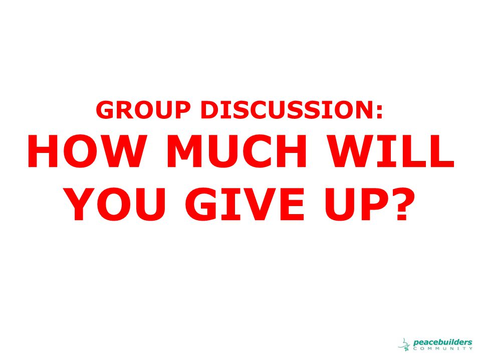 GROUP DISCUSSION: HOW MUCH WILL YOU GIVE UP