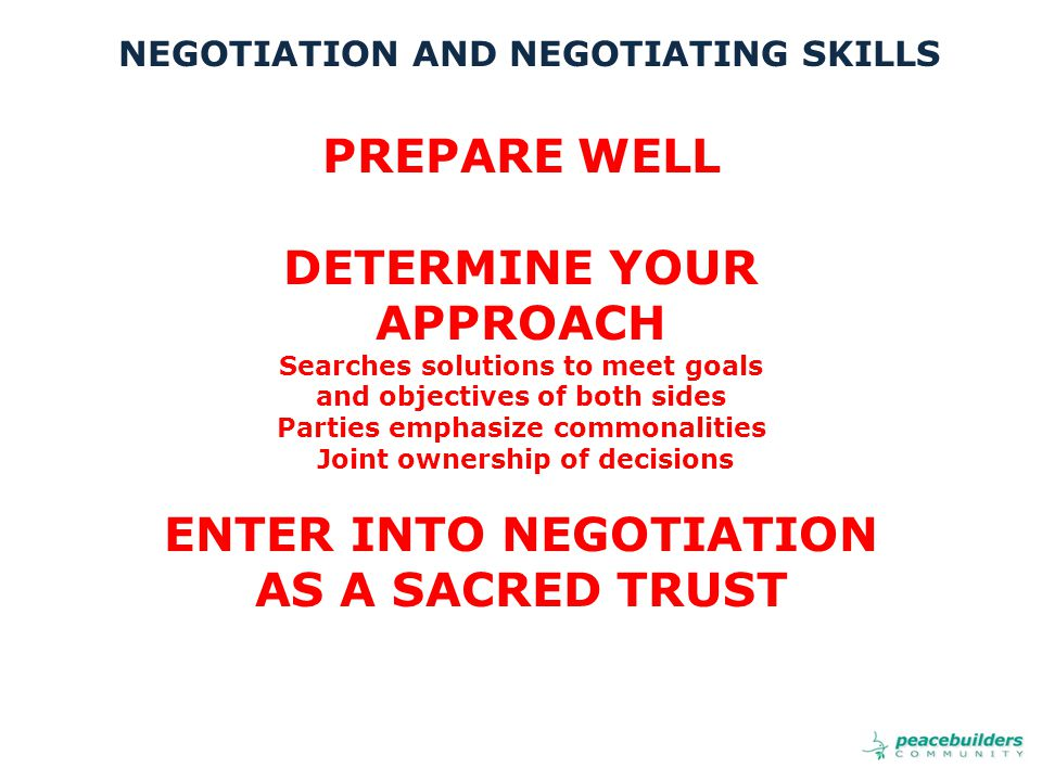 PREPARE WELL DETERMINE YOUR APPROACH Searches solutions to meet goals and objectives of both sides Parties emphasize commonalities Joint ownership of decisions ENTER INTO NEGOTIATION AS A SACRED TRUST NEGOTIATION AND NEGOTIATING SKILLS