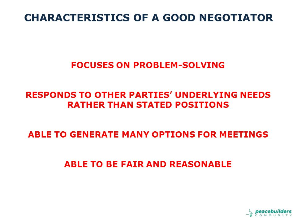 FOCUSES ON PROBLEM-SOLVING RESPONDS TO OTHER PARTIES' UNDERLYING NEEDS RATHER THAN STATED POSITIONS ABLE TO GENERATE MANY OPTIONS FOR MEETINGS ABLE TO BE FAIR AND REASONABLE CHARACTERISTICS OF A GOOD NEGOTIATOR