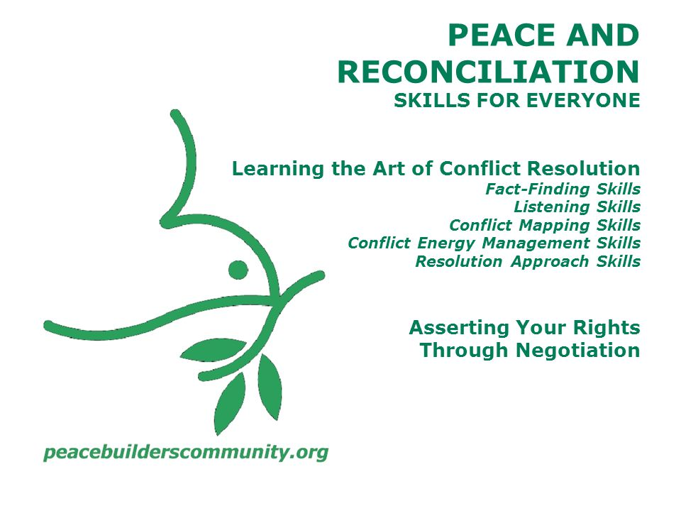 PEACE AND RECONCILIATION SKILLS FOR EVERYONE Learning the Art of Conflict Resolution Fact-Finding Skills Listening Skills Conflict Mapping Skills Conflict Energy Management Skills Resolution Approach Skills Asserting Your Rights Through Negotiation