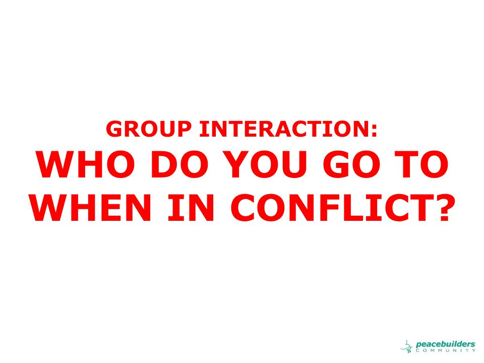 GROUP INTERACTION: WHO DO YOU GO TO WHEN IN CONFLICT?