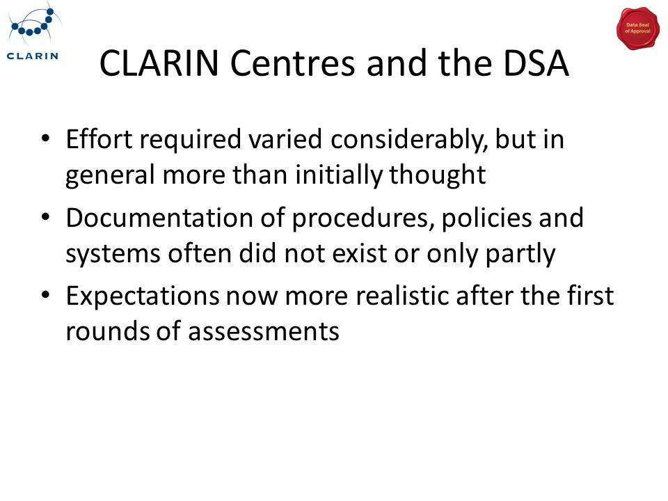 CLARIN Centres and the DSA Effort required varied considerably, but in general more than initially thought Documentation of procedures, policies and s