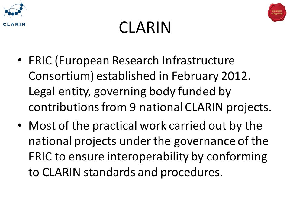 CLARIN Centres Institutions that commit to providing certain services to the wider CLARIN community 6 different centre types: – Type A: Infrastructure Centre – Type B: Service Providing Centre – Type K: Knowledge Centre – Type E: External Centre – Type C: Metadata Providing Centre – Type R: Recognized Centre (not yet CLARIN compatible)
