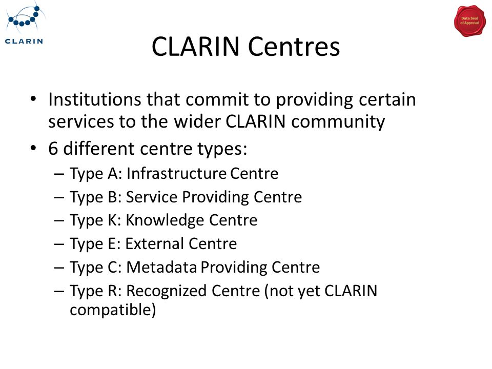 CLARIN Centres Institutions that commit to providing certain services to the wider CLARIN community 6 different centre types: – Type A: Infrastructure