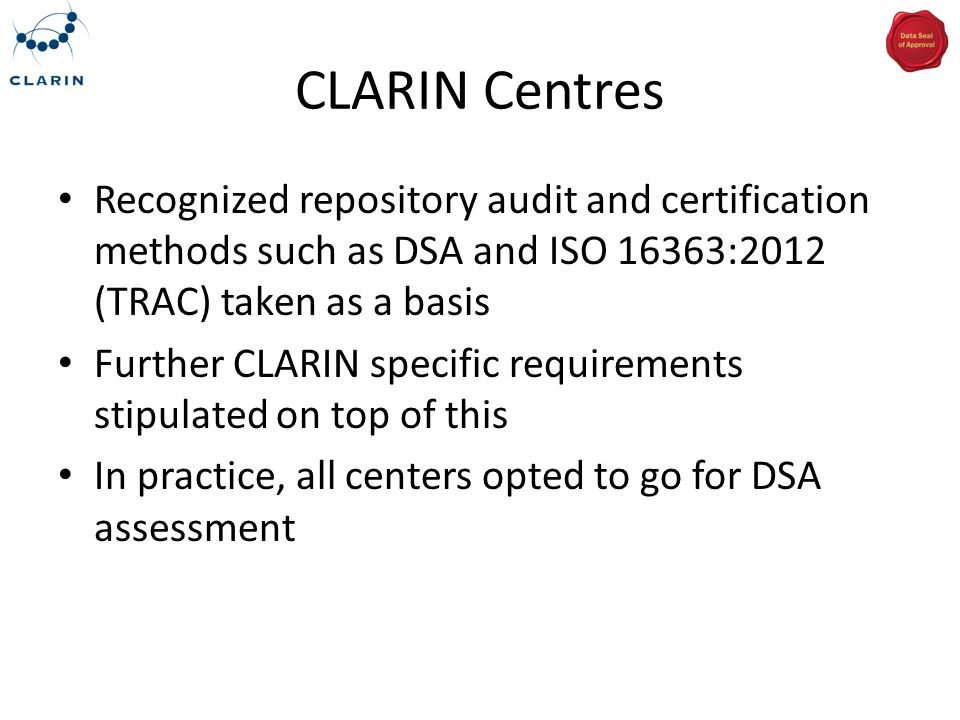 CLARIN Centres Recognized repository audit and certification methods such as DSA and ISO 16363:2012 (TRAC) taken as a basis Further CLARIN specific re