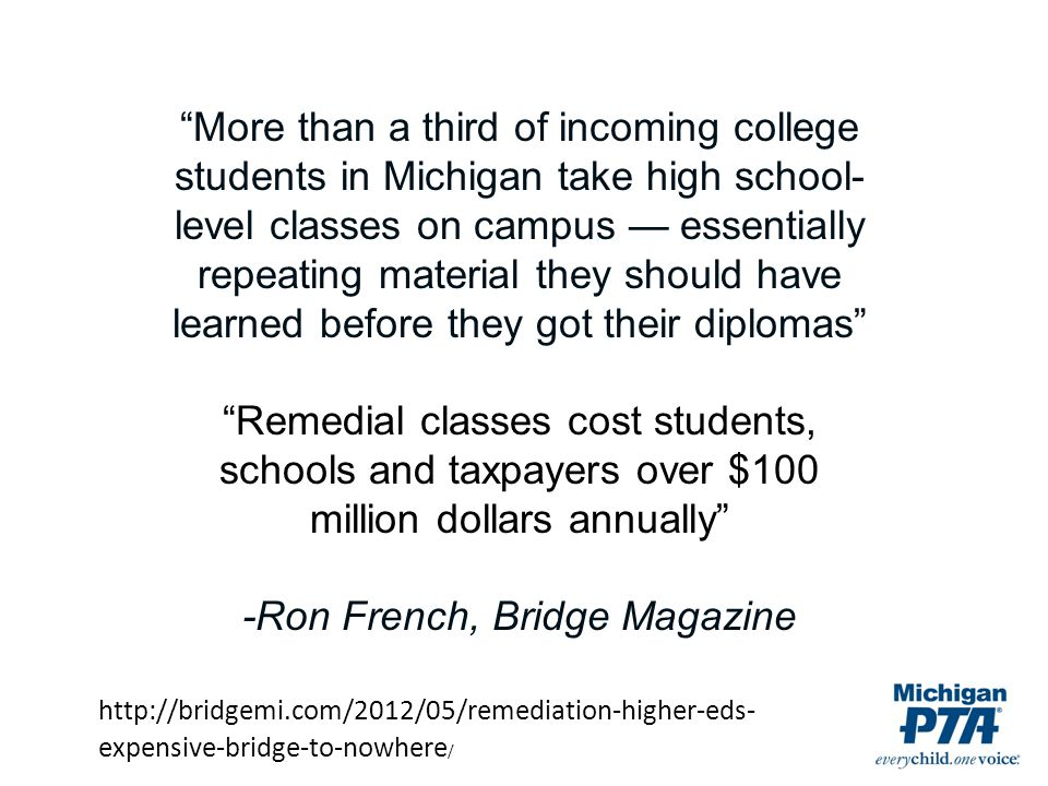More than a third of incoming college students in Michigan take high school- level classes on campus — essentially repeating material they should have learned before they got their diplomas Remedial classes cost students, schools and taxpayers over $100 million dollars annually -Ron French, Bridge Magazine http://bridgemi.com/2012/05/remediation-higher-eds- expensive-bridge-to-nowhere /