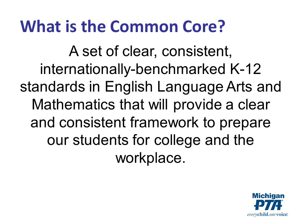 A set of clear, consistent, internationally-benchmarked K-12 standards in English Language Arts and Mathematics that will provide a clear and consistent framework to prepare our students for college and the workplace.