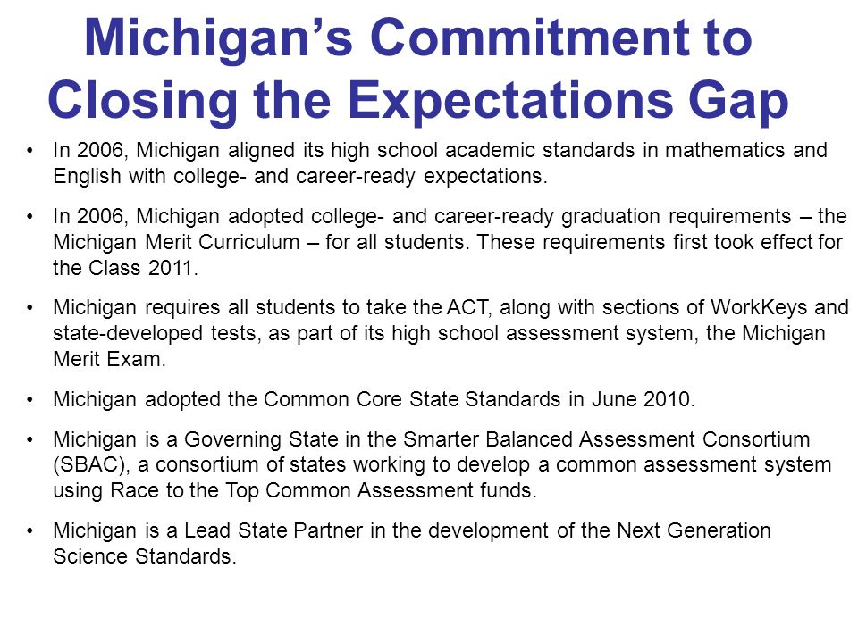 Michigan's Commitment to Closing the Expectations Gap In 2006, Michigan aligned its high school academic standards in mathematics and English with college- and career-ready expectations.