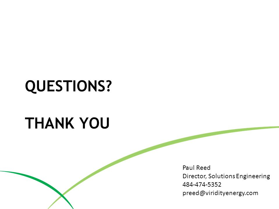 QUESTIONS? THANK YOU Paul Reed Director, Solutions Engineering 484-474-5352 preed@viridityenergy.com